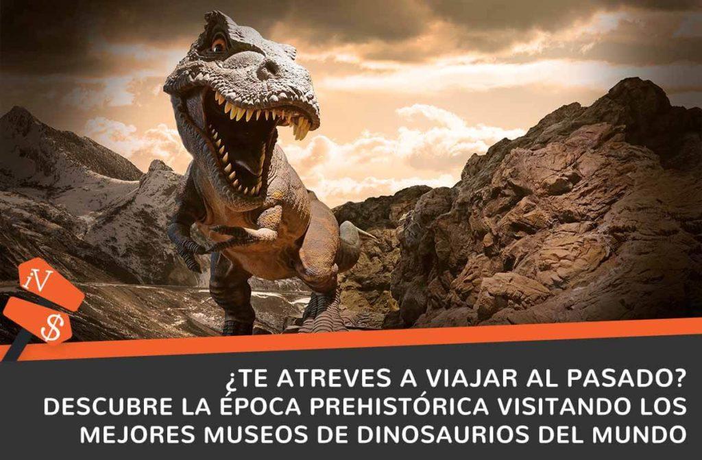 viaje en el tiempo mejores museos de dinosaurios